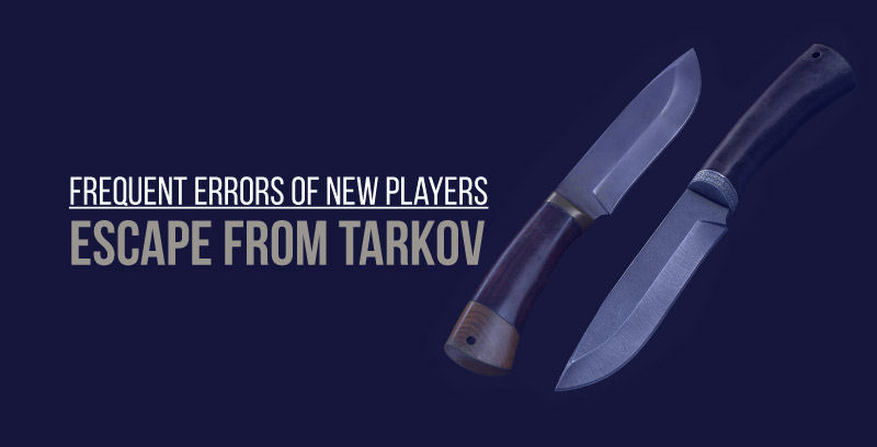 Frequent errors of new players in Escape from Tarkov